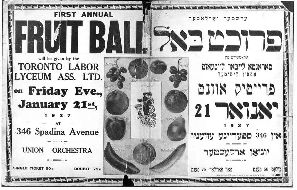 A poster from the Toronto Labor Lyceum Association's First Annual Fruit Ball in 1927. The poster is written in both English and Yiddish. Not only was the Labor Lyceum a place to support workers' rights and activism; it was also a cultural centre that hosted poetry nights, dances, speakers, and more.  OJA, item 4042.